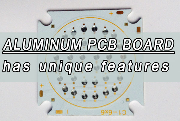 The aluminum PCB board has unique features you should know