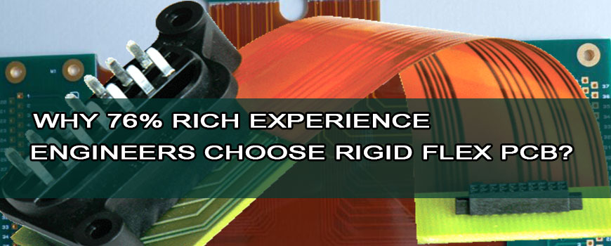 Why 76% rich experience engineers choose rigid flex PCB?