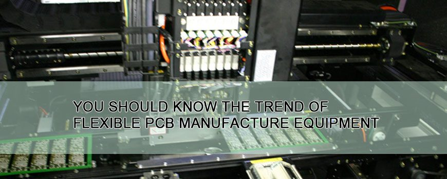 You should know The trend of flexible PCB manufacture equipment