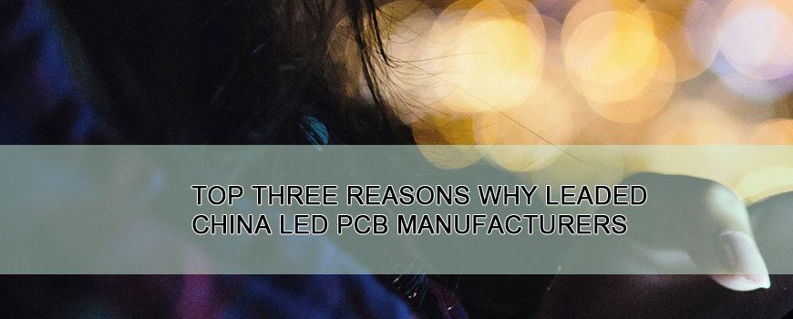 Top Three Reasons Why Leaded China LED PCB Manufacturers